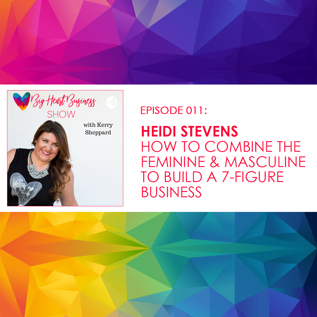 Episode #011: Heidi Stevens – How to Combine The Feminine and Masculine To Build A 7-Figure Business