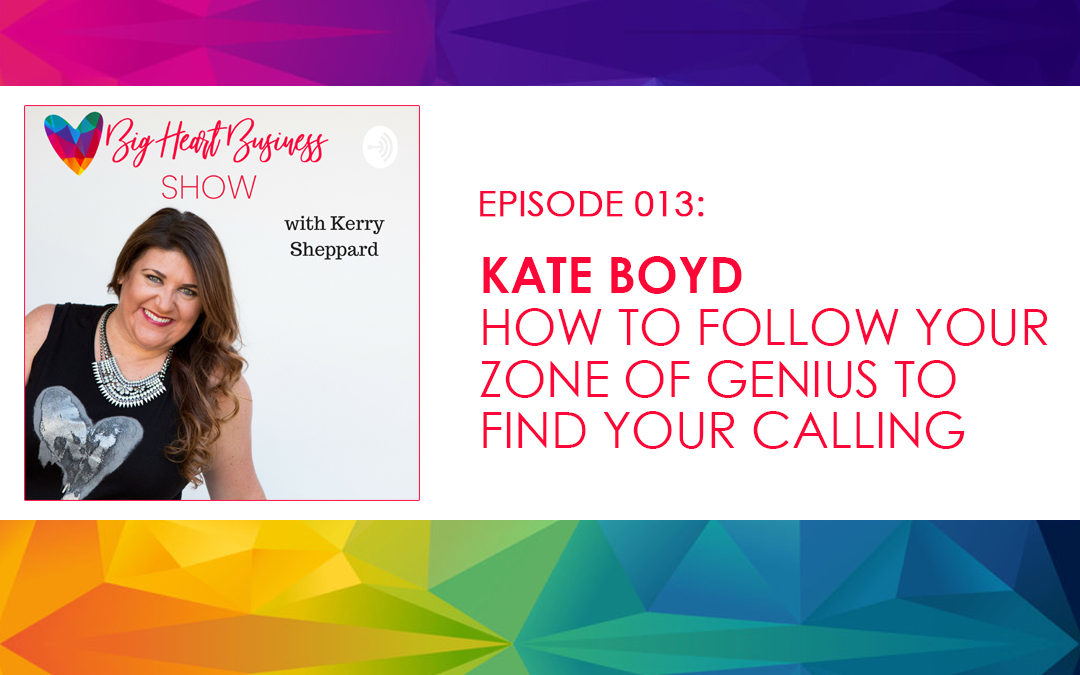 Episode #013: Kate Boyd – How To Follow Your Zone of Genius to Find Your Calling